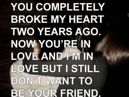 You completely broke my heart two years ago.
