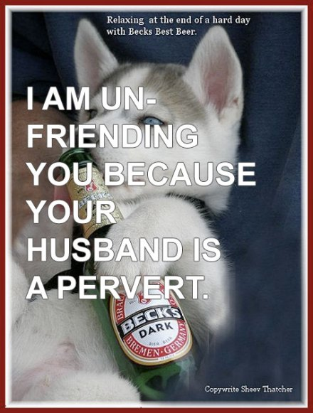 I am unfriending you because your husband is a pervert.