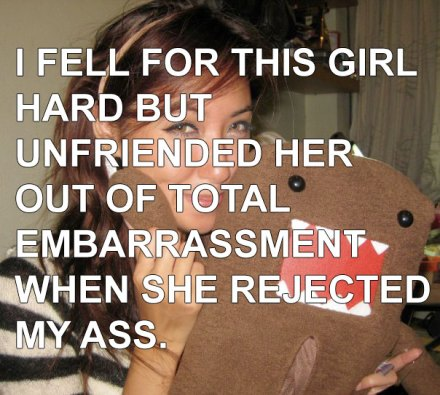 I unfriended her out of total embarrassment when she rejected my ass.