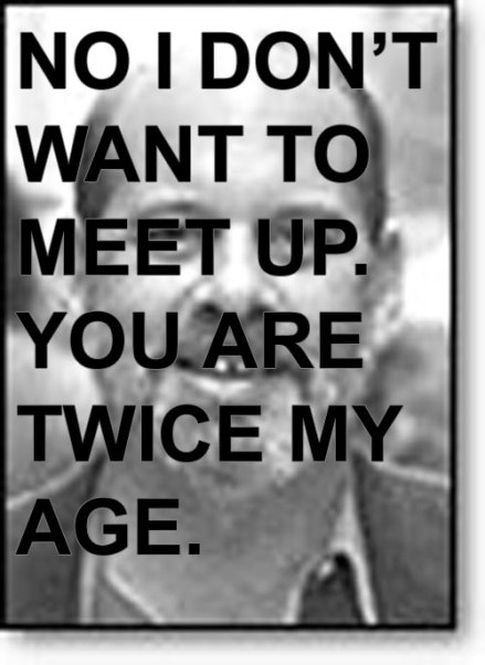 No I don't want to meet up. You are twice my age.