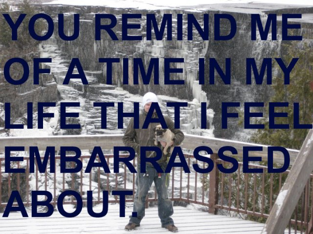 You remind me of a time in my life that I feel embarrassed about.