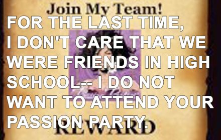 For the last time, I don't care that we were friends in high school, I do not want to attend your passion party.