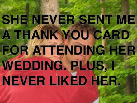 She never sent me a thankyou card for attending her wedding, plus i never liked her.